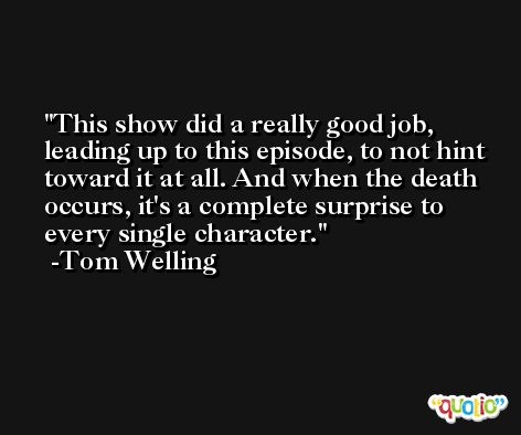 This show did a really good job, leading up to this episode, to not hint toward it at all. And when the death occurs, it's a complete surprise to every single character. -Tom Welling