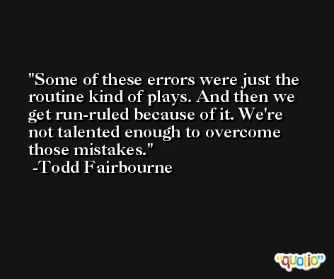 Some of these errors were just the routine kind of plays. And then we get run-ruled because of it. We're not talented enough to overcome those mistakes. -Todd Fairbourne