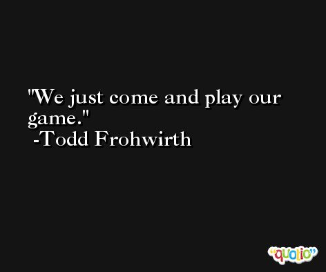 We just come and play our game. -Todd Frohwirth
