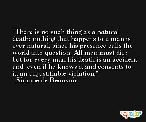 There is no such thing as a natural death: nothing that happens to a man is ever natural, since his presence calls the world into question. All men must die: but for every man his death is an accident and, even if he knows it and consents to it, an unjustifiable violation. -Simone de Beauvoir
