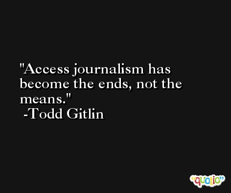 Access journalism has become the ends, not the means. -Todd Gitlin