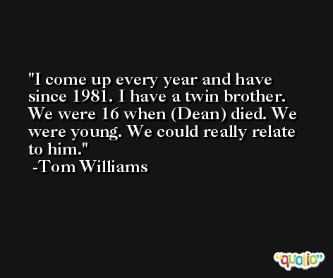 I come up every year and have since 1981. I have a twin brother. We were 16 when (Dean) died. We were young. We could really relate to him. -Tom Williams