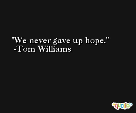 We never gave up hope. -Tom Williams