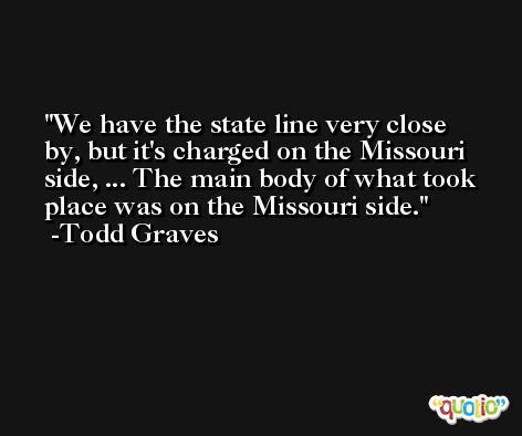 We have the state line very close by, but it's charged on the Missouri side, ... The main body of what took place was on the Missouri side. -Todd Graves