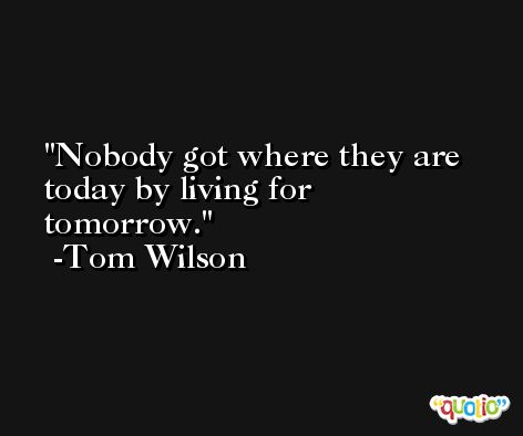 Nobody got where they are today by living for tomorrow. -Tom Wilson