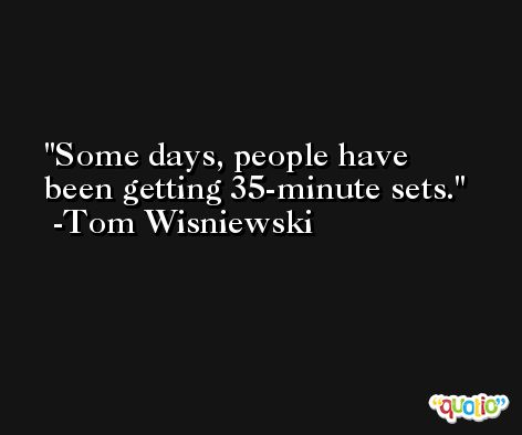 Some days, people have been getting 35-minute sets. -Tom Wisniewski