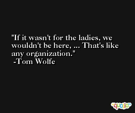 If it wasn't for the ladies, we wouldn't be here, ... That's like any organization. -Tom Wolfe