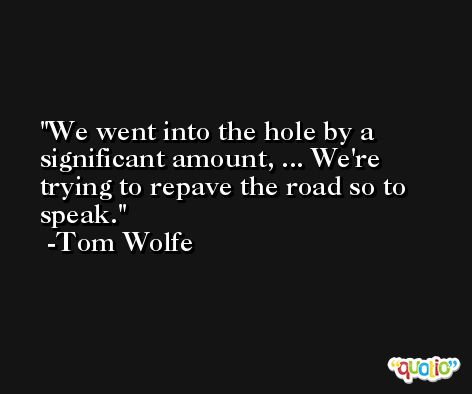 We went into the hole by a significant amount, ... We're trying to repave the road so to speak. -Tom Wolfe