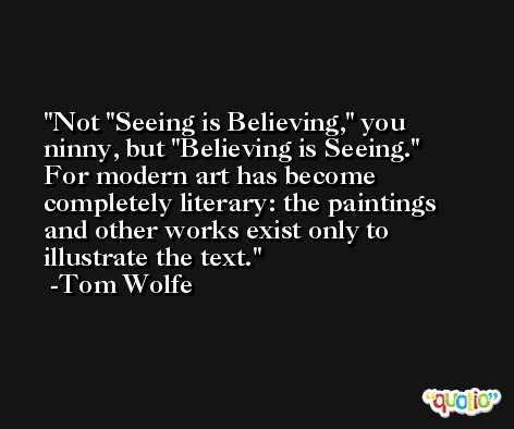 Not 'Seeing is Believing,' you ninny, but 'Believing is Seeing.' For modern art has become completely literary: the paintings and other works exist only to illustrate the text. -Tom Wolfe