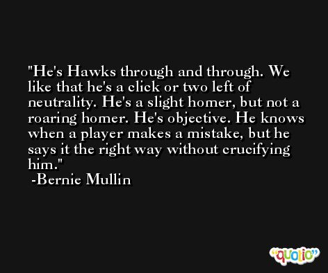 He's Hawks through and through. We like that he's a click or two left of neutrality. He's a slight homer, but not a roaring homer. He's objective. He knows when a player makes a mistake, but he says it the right way without crucifying him. -Bernie Mullin