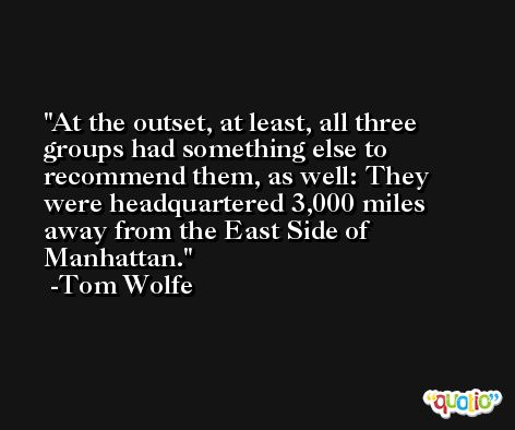 At the outset, at least, all three groups had something else to recommend them, as well: They were headquartered 3,000 miles away from the East Side of Manhattan. -Tom Wolfe