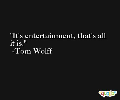 It's entertainment, that's all it is. -Tom Wolff