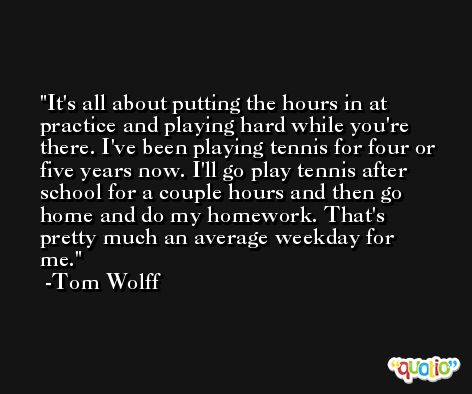 It's all about putting the hours in at practice and playing hard while you're there. I've been playing tennis for four or five years now. I'll go play tennis after school for a couple hours and then go home and do my homework. That's pretty much an average weekday for me. -Tom Wolff