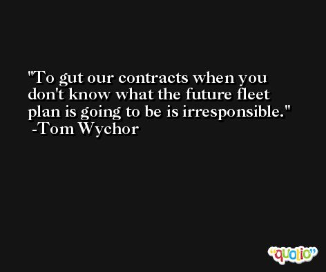 To gut our contracts when you don't know what the future fleet plan is going to be is irresponsible. -Tom Wychor
