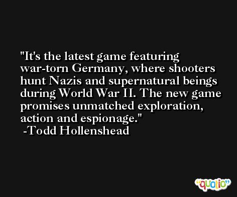 It's the latest game featuring war-torn Germany, where shooters hunt Nazis and supernatural beings during World War II. The new game promises unmatched exploration, action and espionage. -Todd Hollenshead