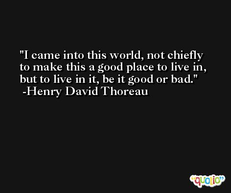 I came into this world, not chiefly to make this a good place to live in, but to live in it, be it good or bad. -Henry David Thoreau