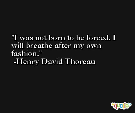 I was not born to be forced. I will breathe after my own fashion. -Henry David Thoreau