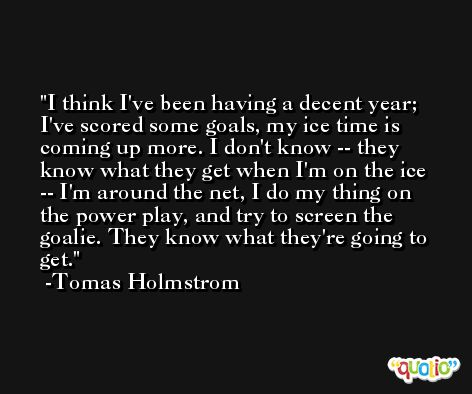 I think I've been having a decent year; I've scored some goals, my ice time is coming up more. I don't know -- they know what they get when I'm on the ice -- I'm around the net, I do my thing on the power play, and try to screen the goalie. They know what they're going to get. -Tomas Holmstrom