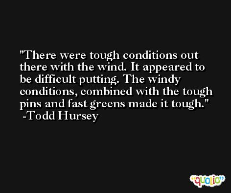 There were tough conditions out there with the wind. It appeared to be difficult putting. The windy conditions, combined with the tough pins and fast greens made it tough. -Todd Hursey