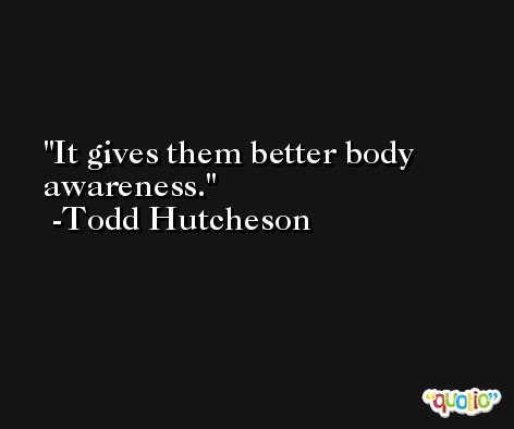 It gives them better body awareness. -Todd Hutcheson