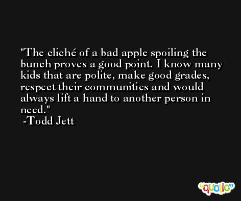 The cliché of a bad apple spoiling the bunch proves a good point. I know many kids that are polite, make good grades, respect their communities and would always lift a hand to another person in need. -Todd Jett
