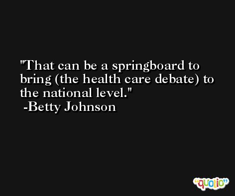 That can be a springboard to bring (the health care debate) to the national level. -Betty Johnson