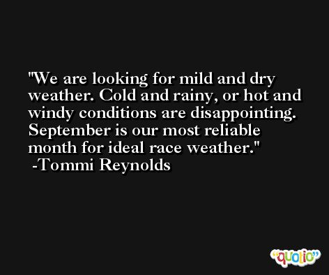 We are looking for mild and dry weather. Cold and rainy, or hot and windy conditions are disappointing. September is our most reliable month for ideal race weather. -Tommi Reynolds
