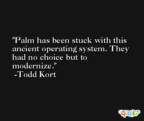 Palm has been stuck with this ancient operating system. They had no choice but to modernize. -Todd Kort