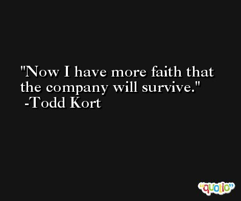 Now I have more faith that the company will survive. -Todd Kort