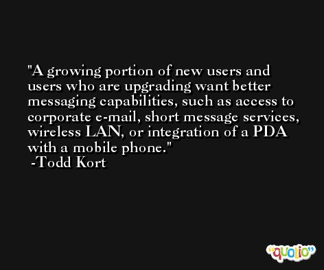 A growing portion of new users and users who are upgrading want better messaging capabilities, such as access to corporate e-mail, short message services, wireless LAN, or integration of a PDA with a mobile phone. -Todd Kort