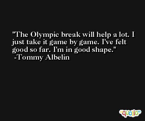 The Olympic break will help a lot. I just take it game by game. I've felt good so far. I'm in good shape. -Tommy Albelin