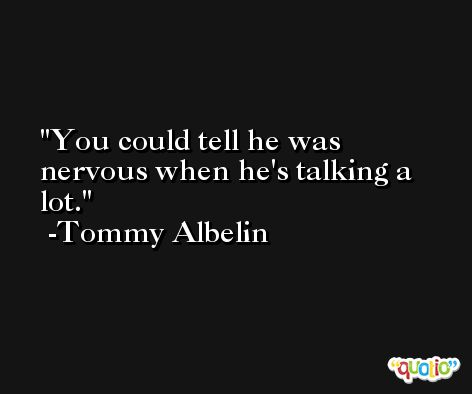You could tell he was nervous when he's talking a lot. -Tommy Albelin