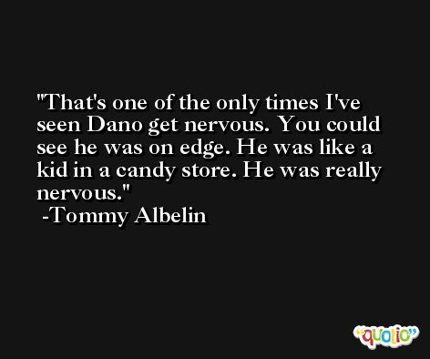 That's one of the only times I've seen Dano get nervous. You could see he was on edge. He was like a kid in a candy store. He was really nervous. -Tommy Albelin