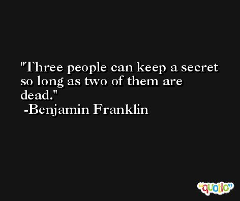 Three people can keep a secret so long as two of them are dead. -Benjamin Franklin