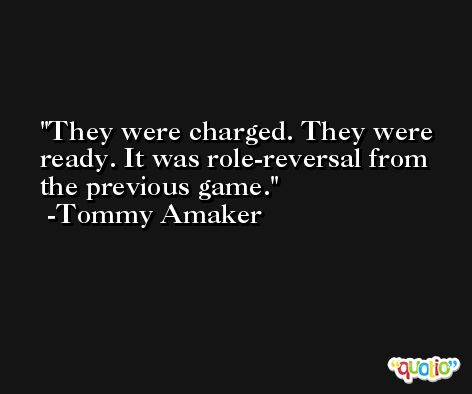 They were charged. They were ready. It was role-reversal from the previous game. -Tommy Amaker