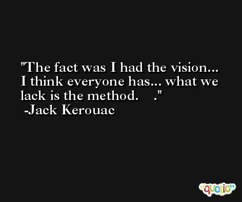 The fact was I had the vision... I think everyone has... what we lack is the method. 			. -Jack Kerouac