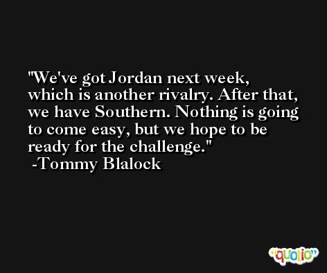 We've got Jordan next week, which is another rivalry. After that, we have Southern. Nothing is going to come easy, but we hope to be ready for the challenge. -Tommy Blalock