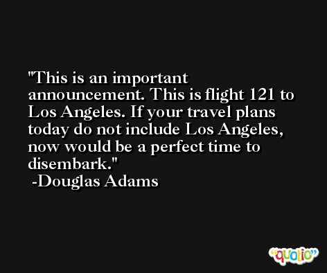 This is an important announcement. This is flight 121 to Los Angeles. If your travel plans today do not include Los Angeles, now would be a perfect time to disembark. -Douglas Adams