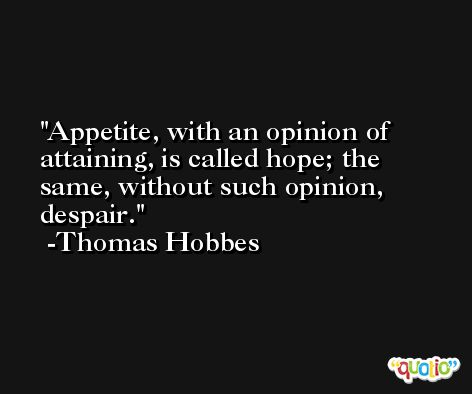 Appetite, with an opinion of attaining, is called hope; the same, without such opinion, despair. -Thomas Hobbes