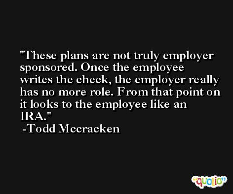 These plans are not truly employer sponsored. Once the employee writes the check, the employer really has no more role. From that point on it looks to the employee like an IRA. -Todd Mccracken