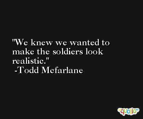 We knew we wanted to make the soldiers look realistic. -Todd Mcfarlane