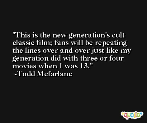 This is the new generation's cult classic film; fans will be repeating the lines over and over just like my generation did with three or four movies when I was 13. -Todd Mcfarlane