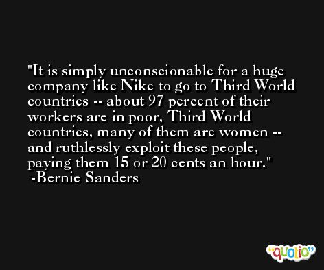 It is simply unconscionable for a huge company like Nike to go to Third World countries -- about 97 percent of their workers are in poor, Third World countries, many of them are women -- and ruthlessly exploit these people, paying them 15 or 20 cents an hour. -Bernie Sanders