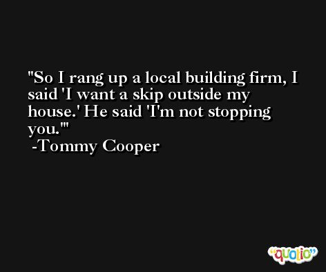 So I rang up a local building firm, I said 'I want a skip outside my house.' He said 'I'm not stopping you.' -Tommy Cooper