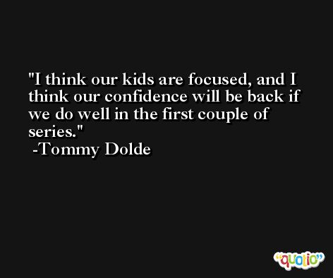 I think our kids are focused, and I think our confidence will be back if we do well in the first couple of series. -Tommy Dolde