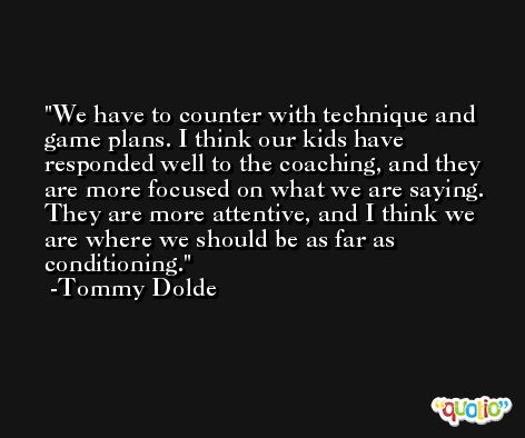 We have to counter with technique and game plans. I think our kids have responded well to the coaching, and they are more focused on what we are saying. They are more attentive, and I think we are where we should be as far as conditioning. -Tommy Dolde