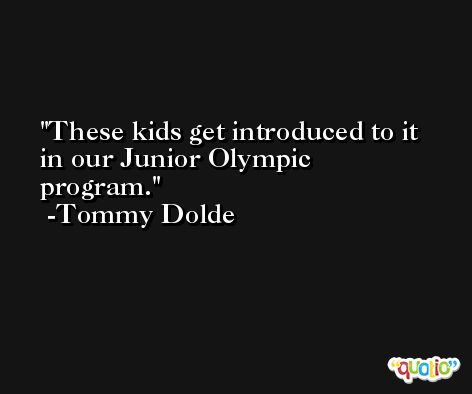 These kids get introduced to it in our Junior Olympic program. -Tommy Dolde