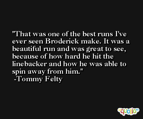 That was one of the best runs I've ever seen Broderick make. It was a beautiful run and was great to see, because of how hard he hit the linebacker and how he was able to spin away from him. -Tommy Felty