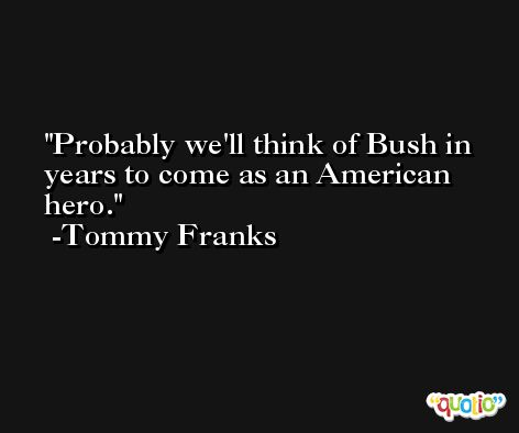 Probably we'll think of Bush in years to come as an American hero. -Tommy Franks