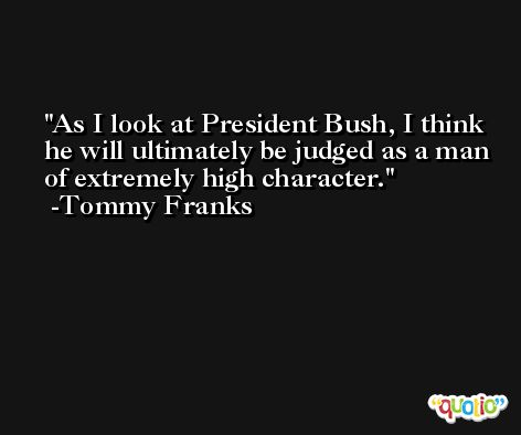 As I look at President Bush, I think he will ultimately be judged as a man of extremely high character. -Tommy Franks